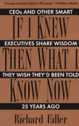 Richard Edler: If I Knew Then What I Know Now: Ceos and Other Smart Executives Share Wisdom They Wish They'd Been Told 25 Years Ago