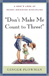 Ginger Plowman: Don't Make Me Count to Three: a Mom's Look at Heart-Oriented Discipline