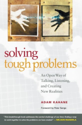 Adam Kahane: Solving Tough Problems: An Open Way of Talking, Listening, and Creating New Realities