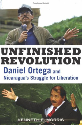 Kenneth E. Morris: Unfinished Revolution: Daniel Ortega and Nicaragua's Struggle for Liberation