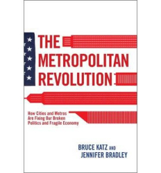 By Bruce Katz and Jennifer Bradley: The Metropolitan Revolution: How Cities and Metros Are Fixing Our Broken Politics and Fragile Economy