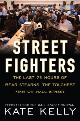 Kate Kelly: Street Fighters: The Last 72 Hours of Bear Stearns, the Toughest Firm on Wall Street