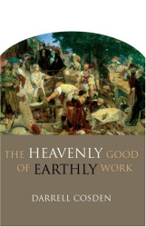 Darrell Cosden: The Heavenly Good of Earthly Work