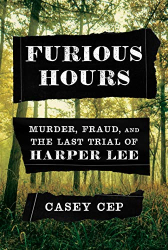 Casey Cep: Furious Hours: Murder, Fraud, and the Last Trial of Harper Lee