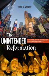 Brad S. Gregory: The Unintended Reformation: How a Religious Revolution Secularized Society