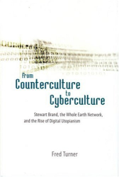 Fred Turner: From Counterculture to Cyberculture: Stewart Brand, the Whole Earth Network, and the Rise of Digital Utopianism