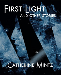 Catherine Mintz: First Light and Other Stories