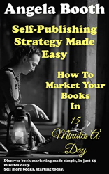 Angela Booth: Self-Publishing Strategy Made Easy: How To Market Your Books In 15 Minutes A Day