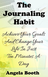 Angela Booth: The Journaling Habit: Achieve Your Goals And Change Your Life In Just Ten Minutes A Day