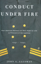 John  Glusman: Conduct Under Fire: Four American Doctors and Their Fight for Life as Prisoners of the Japanese, 1941-1945