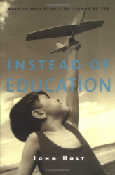 John Holt: Instead of Education: Ways to Help People do Things Better