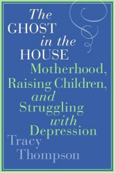 Tracy Thompson: The Ghost in the House: Motherhood, Raising Children, and Struggling with Depression