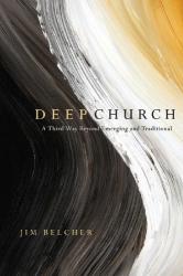Jim Belcher: Deep Church: A Third Way Beyond Emerging and Traditional