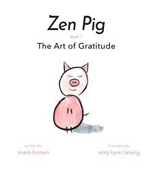 Brown, Mark: Zen Pig: The Art of Gratitude