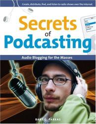 Bart G. Farkas: Secrets of Podcasting : Audio Blogging for the Masses