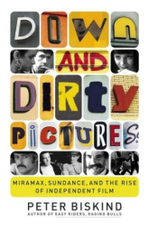 Peter Biskind: Down and Dirty Pictures : Miramax, Sundance, and the Rise of Independent Film