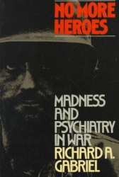 Richard A. Gabriel: No More Heroes: Madness and Psychiatry In War