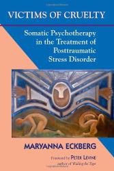 Maryanna Eckberg: Victims of Cruelty: Somatic Psychotherapy in the Healing of Posttraumatic Stress Disorder