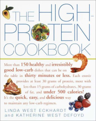 Linda West Eckhardt: The High-Protein Cookbook : More than 150 healthy and irresistibly good low-carb dishes that can be on the table in thirty minutes or less.