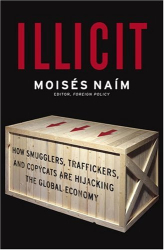 Moises Naim: Illicit : How Smugglers, Traffickers and Copycats are Hijacking the Global Economy