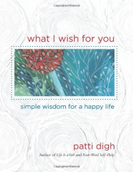 Patti Digh: What I Wish For You: Simple Wisdom for a Happy Life
