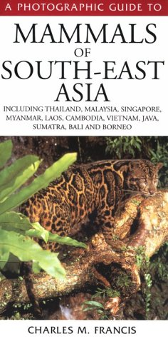 Charles M. Francis: A Photographic Guide to Mammals of South-East Asia: Including Thailand, Malaysia, Singapore, Myanmar, Laos, Vietnam, Cambodia, Java, Sumatra, Bali and Borneo