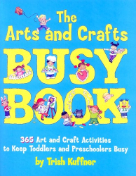 Trish Kuffner: The Arts and Crafts Busy Book: 365 Art and Craft Ideas to Keep Toddlers and Preschoolers Busy