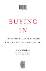 Rob Walker: Buying In: The Secret Dialogue Between What We Buy and Who We Are