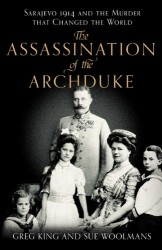 Sue Woolmans and Greg King: The Assassination of the Archduke: Sarajevo 1914 and the Murder that Changed the World