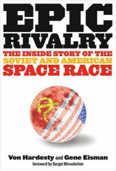 Von Hardesty & Gene Eisman: Epic Rivalry: The Inside Story of the Soviet and American Space Race