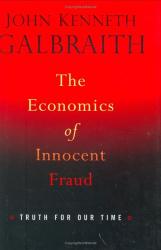 John Kenneth Galbraith: The Economics of Innocent Fraud: Truth For Our Time