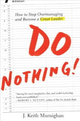 J. Keith Murnighan: Do Nothing!: How to Stop Overmanaging and Become a Great Leader