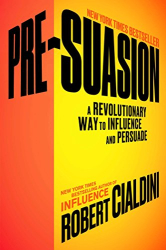 Robert Cialdini Ph.D.: Pre-Suasion: A Revolutionary Way to Influence and Persuade