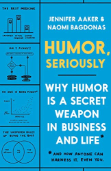 Aaker, Jennifer: Humor, Seriously: Why Humor Is a Secret Weapon in Business and Life (And how anyone can harness it. Even you.)