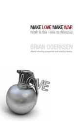 Brian Doerksen: Make Love, Make War: NOW Is the Time to Worship