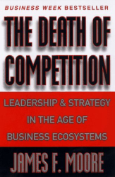 James F. Moore: The Death of Competition : Leadership and Strategy in the Age of Business Ecosystems