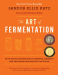 Sandor Ellix Katz: The Art of Fermentation: An In-Depth Exploration of Essential Concepts and Processes from around the World