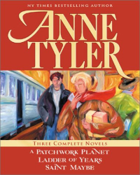 Anne Tyler: Anne Tyler: Three Complete Novels: A Patchwork Planet * Ladder of Years * Saint Maybe