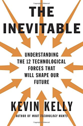 Kevin Kelly: The Inevitable: Understanding the 12 Technological Forces That Will Shape Our Future