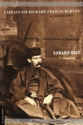 Edward Rice: Captain Sir Richard Francis Burton: A Biography