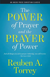 Torrey, Reuben A.: The Power of Prayer and the Prayer of Power: And all things you ask in prayer, believing, you will receive. – Matthew 21:22