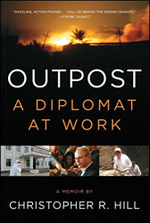 Christopher R. Hill: Outpost: A Diplomat at Work