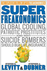 Steven D. Levitt: SuperFreakonomics: Global Cooling, Patriotic Prostitutes, and Why Suicide Bombers Should Buy Life Insurance