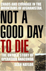 Sean  Naylor: Not a Good Day to Die : The Untold Story of Operation Anaconda