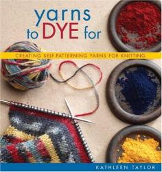 Kathleen Taylor: Yarns to Dye For : Creating Self-Patterning Yarns for Knitting