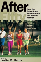 Leslie M. Harris: After Fifty: How the Baby Boom Will Redefine the Mature Market