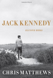 Chris Matthews: Jack Kennedy: Elusive Hero