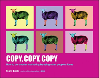 Mark Earls: Copy, Copy, Copy: How to Do Smarter Marketing by Using Other People's Ideas