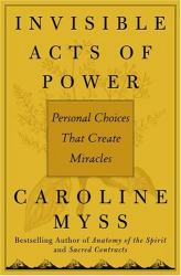 Caroline Myss: Invisible Acts of Power : Personal Choices That Create Miracles
