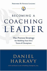 Daniel S. Harkavy: Becoming a Coaching Leader: The Proven Strategy for Building Your Own Team of Champions